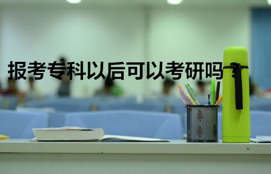 报考专科以后可以考研吗?