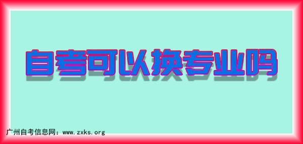 自考可以换专业吗-广州自考信息网